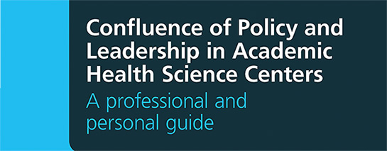 Confluence of Policy and Leadership at Academic Health Science Centers: A Professional and Personal Guide