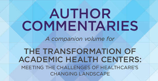 AUTHOR COMMENTARIES  THE TRANSFORMATION OF ACADEMIC HEALTH CENTERS: MEETING THE CHALLENGES OF HEALTHCARE'S CHANGING LANDSCAPE